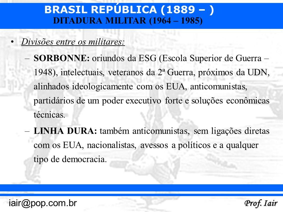BRASIL REPÚBLICA (1889 – ) Prof. Iair iair@pop.com.br DITADURA MILITAR (1964 – 1985) Divisões entre os militares: –SORBONNE: oriundos da ESG (Escola S