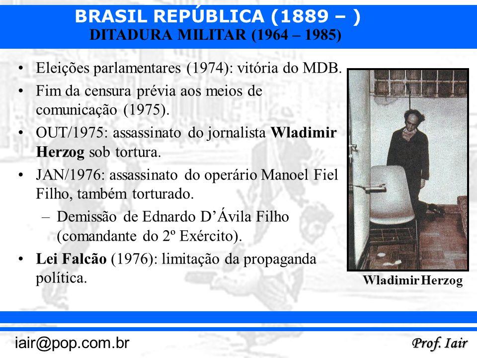 BRASIL REPÚBLICA (1889 – ) Prof. Iair iair@pop.com.br DITADURA MILITAR (1964 – 1985) Eleições parlamentares (1974): vitória do MDB. Fim da censura pré