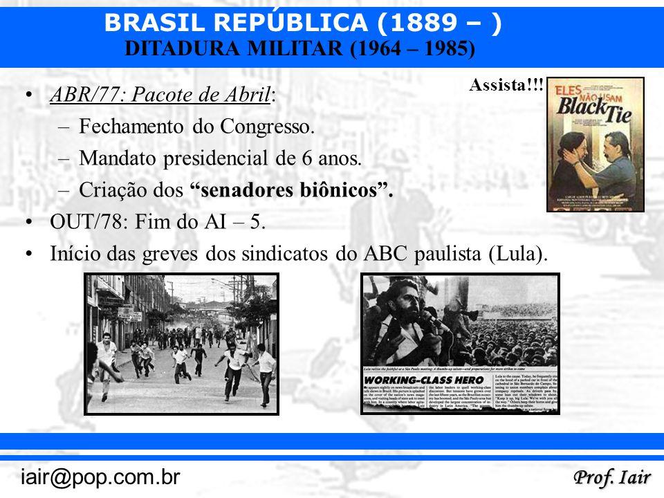 BRASIL REPÚBLICA (1889 – ) Prof. Iair iair@pop.com.br DITADURA MILITAR (1964 – 1985) ABR/77: Pacote de Abril: –Fechamento do Congresso. –Mandato presi