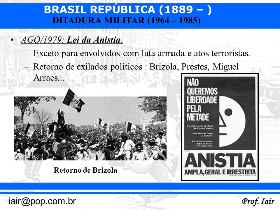 BRASIL REPÚBLICA (1889 – ) Prof. Iair iair@pop.com.br DITADURA MILITAR (1964 – 1985) AGO/1979: Lei da Anistia. –Exceto para envolvidos com luta armada