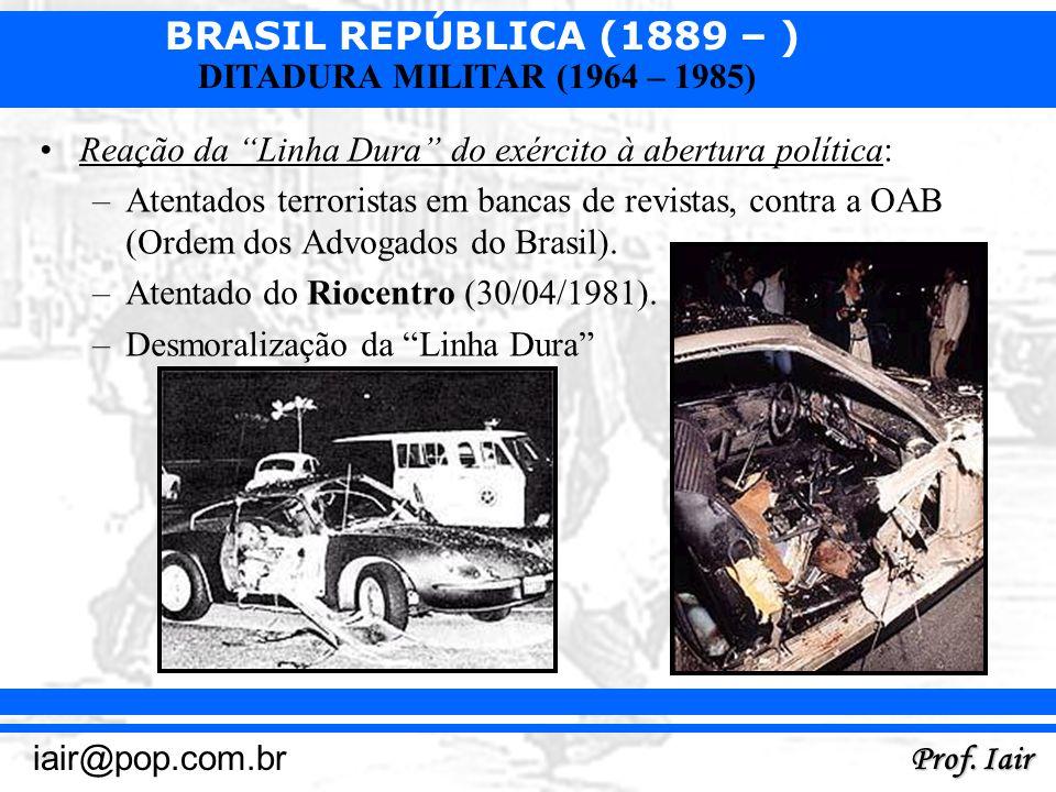 BRASIL REPÚBLICA (1889 – ) Prof. Iair iair@pop.com.br DITADURA MILITAR (1964 – 1985) Reação da Linha Dura do exército à abertura política: –Atentados