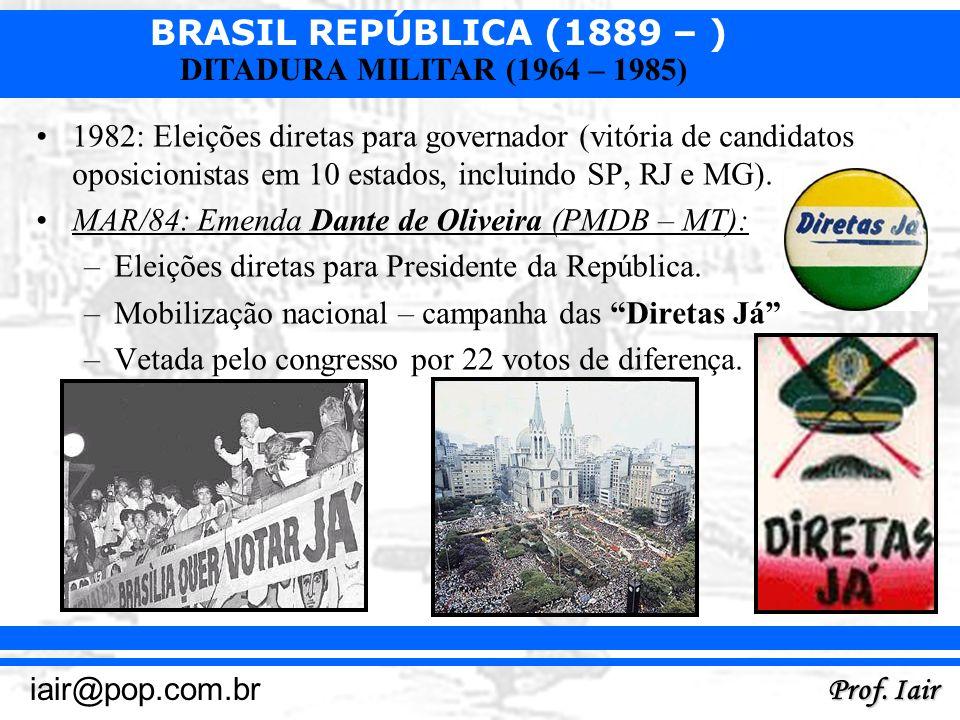 BRASIL REPÚBLICA (1889 – ) Prof. Iair iair@pop.com.br DITADURA MILITAR (1964 – 1985) 1982: Eleições diretas para governador (vitória de candidatos opo