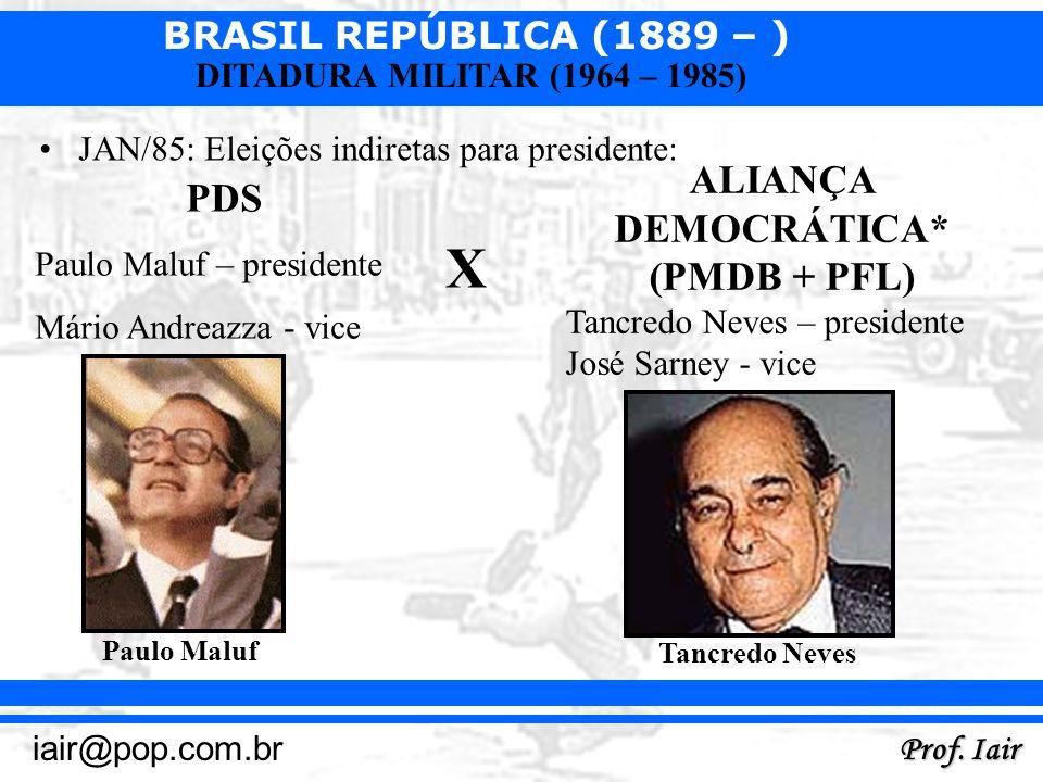 BRASIL REPÚBLICA (1889 – ) Prof. Iair iair@pop.com.br DITADURA MILITAR (1964 – 1985) JAN/85: Eleições indiretas para presidente: PDS Paulo Maluf – pre
