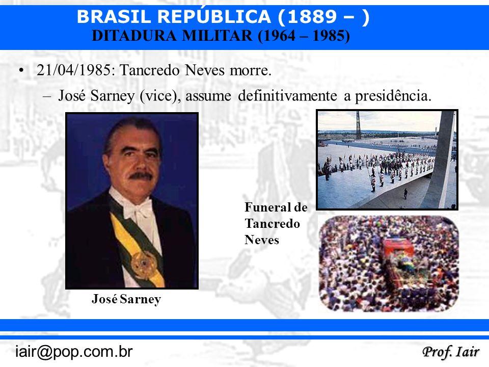 BRASIL REPÚBLICA (1889 – ) Prof. Iair iair@pop.com.br DITADURA MILITAR (1964 – 1985) 21/04/1985: Tancredo Neves morre. –José Sarney (vice), assume def