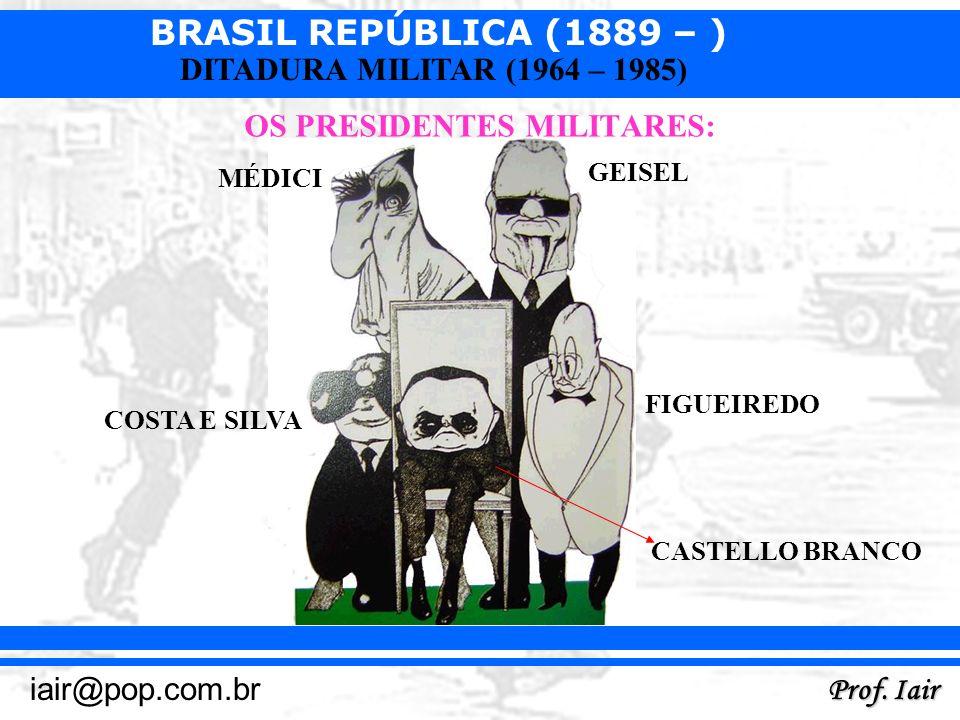 BRASIL REPÚBLICA (1889 – ) Prof. Iair iair@pop.com.br DITADURA MILITAR (1964 – 1985) OS PRESIDENTES MILITARES: MÉDICI GEISEL FIGUEIREDO COSTA E SILVA