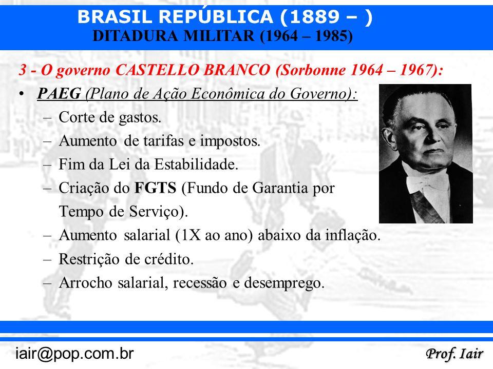 BRASIL REPÚBLICA (1889 – ) Prof. Iair iair@pop.com.br DITADURA MILITAR (1964 – 1985) 3 - O governo CASTELLO BRANCO (Sorbonne 1964 – 1967): PAEG (Plano
