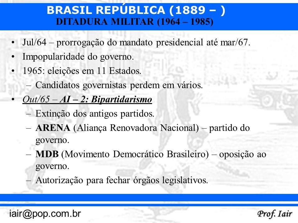 BRASIL REPÚBLICA (1889 – ) Prof. Iair iair@pop.com.br DITADURA MILITAR (1964 – 1985) Jul/64 – prorrogação do mandato presidencial até mar/67. Impopula