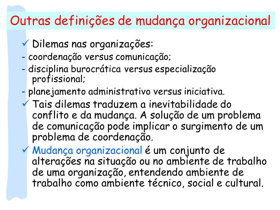 Outras definições de mudança organizacional Dilemas nas organizações: - coordenação versus comunicação; - disciplina burocrática versus especialização