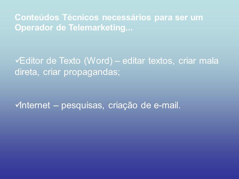 Conteúdos Técnicos necessários para ser um Operador de Telemarketing... Editor de Texto (Word) – editar textos, criar mala direta, criar propagandas;