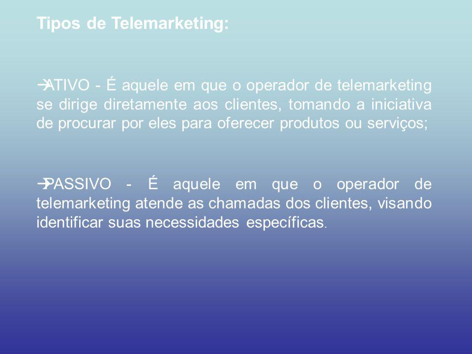Tipos de Telemarketing: ATIVO - É aquele em que o operador de telemarketing se dirige diretamente aos clientes, tomando a iniciativa de procurar por e