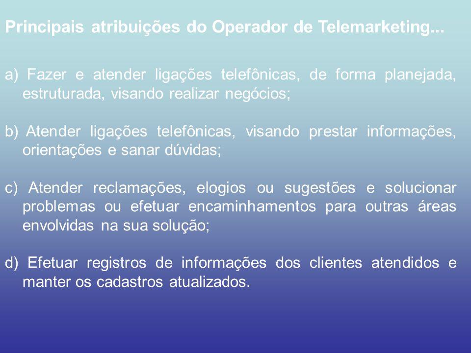 Principais atribuições do Operador de Telemarketing... a) Fazer e atender ligações telefônicas, de forma planejada, estruturada, visando realizar negó