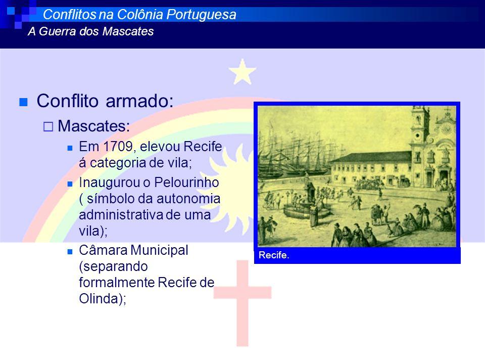 Conflito armado: Mascates: Em 1709, elevou Recife á categoria de vila; Inaugurou o Pelourinho ( símbolo da autonomia administrativa de uma vila); Câma