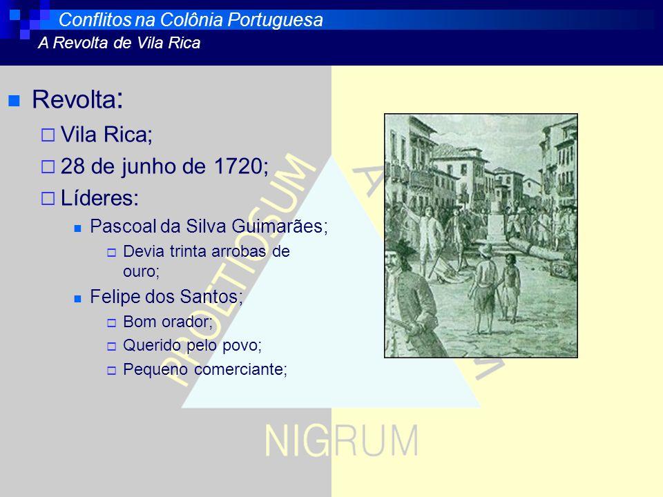 Revolta : Vila Rica; 28 de junho de 1720; Líderes: Pascoal da Silva Guimarães; Devia trinta arrobas de ouro; Felipe dos Santos; Bom orador; Querido pe