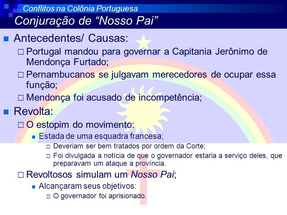 Conflitos na Colônia Portuguesa Conjuração de Nosso Pai Antecedentes/ Causas: Portugal mandou para governar a Capitania Jerônimo de Mendonça Furtado;