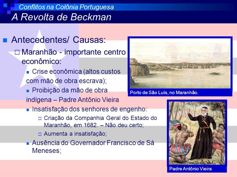 Conflitos na Colônia Portuguesa A Revolta de Beckman Antecedentes/ Causas: Maranhão - importante centro econômico: Crise econômica (altos custos com m