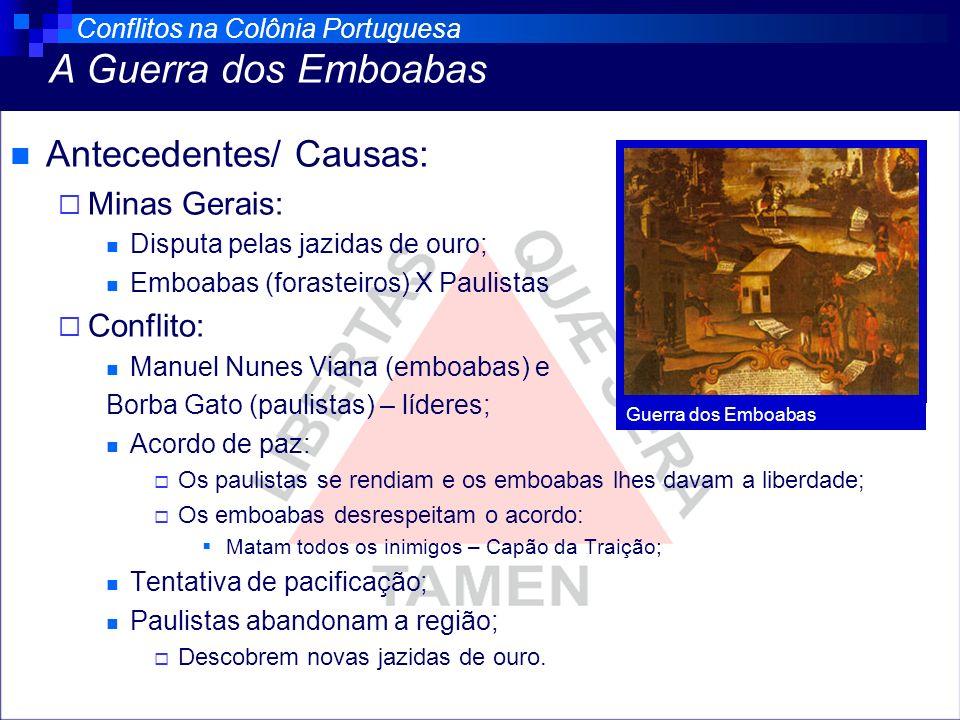 Antecedentes/ Causas: Minas Gerais: Disputa pelas jazidas de ouro; Emboabas (forasteiros) X Paulistas Conflito: Manuel Nunes Viana (emboabas) e Borba