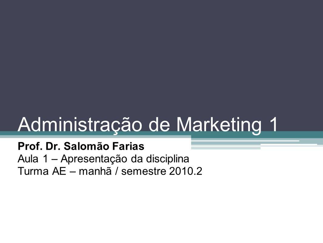 Administração de Marketing 1 Prof. Dr. Salomão Farias Aula 1 – Apresentação da disciplina Turma AE – manhã / semestre 2010.2
