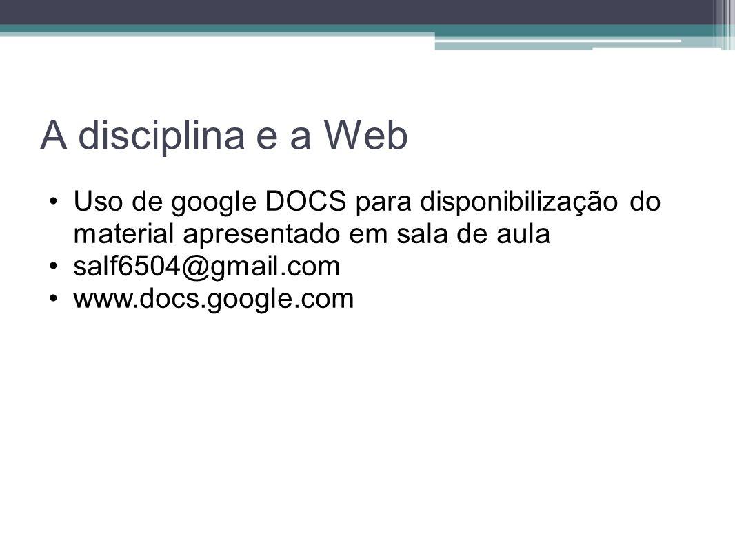 A disciplina e a Web Uso de google DOCS para disponibilização do material apresentado em sala de aula salf6504@gmail.com www.docs.google.com