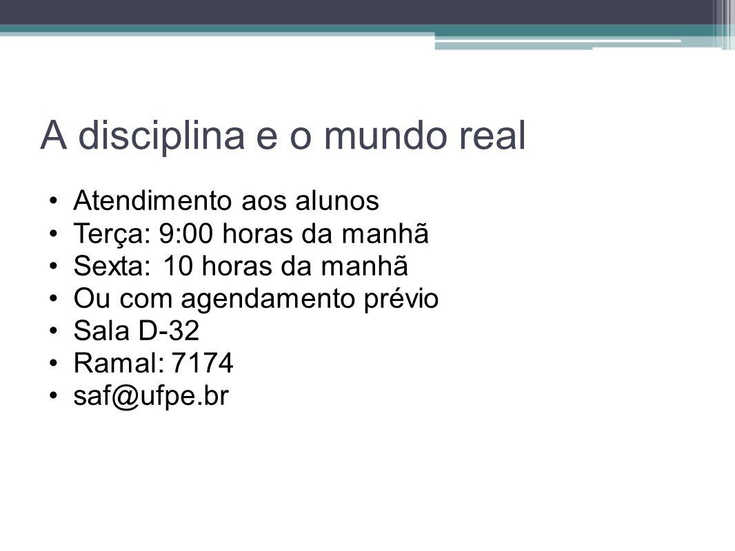 A disciplina e o mundo real Atendimento aos alunos Terça: 9:00 horas da manhã Sexta: 10 horas da manhã Ou com agendamento prévio Sala D-32 Ramal: 7174