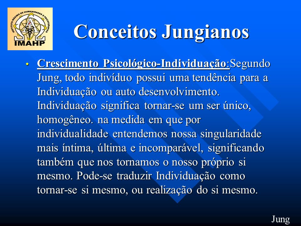 Conceitos Jungianos Anima ou Animus: Anima ou Animus: Jung postulou uma estrutura inconsciente que representa a parte sexual oposta de cada indivíduo; ele denomina tal estrutura de Anima no homem e Animus na mulher.