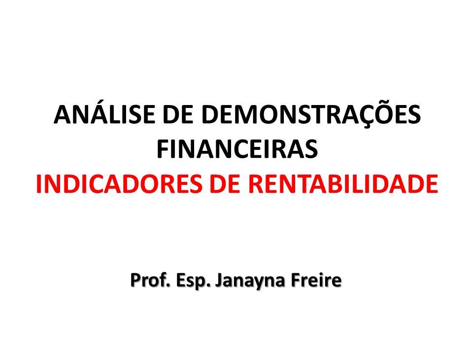 ANÁLISE DE DEMONSTRAÇÕES FINANCEIRAS INDICADORES DE RENTABILIDADE Prof. Esp. Janayna Freire