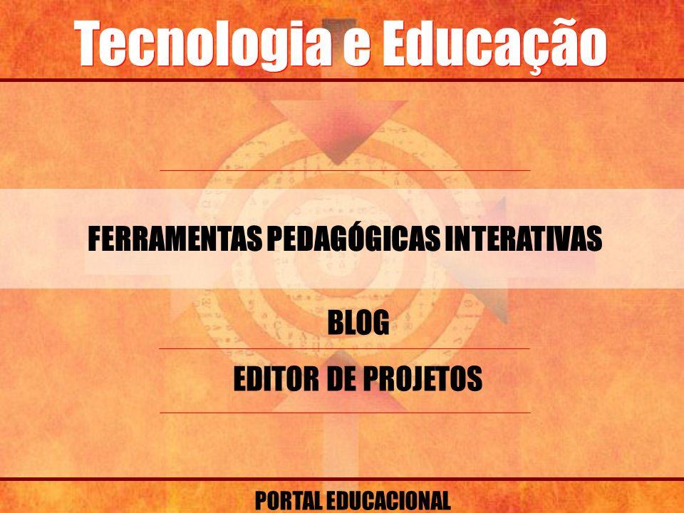 Tecnologia e Educação FERRAMENTAS PEDAGÓGICAS INTERATIVAS PORTAL EDUCACIONAL BLOG EDITOR DE PROJETOS