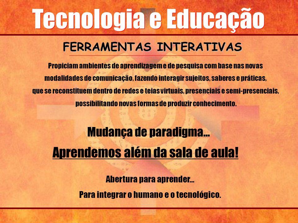 Tecnologia e Educação FERRAMENTAS INTERATIVAS Propiciam ambientes de aprendizagem e de pesquisa com base nas novas modalidades de comunicação, fazendo
