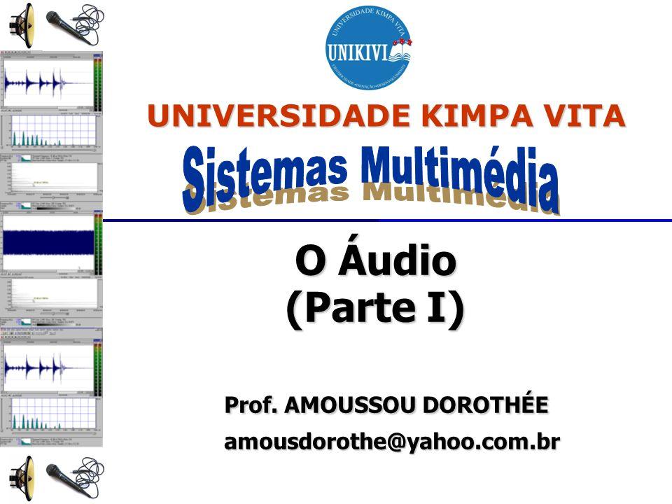 O Áudio (Parte I) Prof. AMOUSSOU DOROTHÉE Prof. AMOUSSOU DOROTHÉE amousdorothe@yahoo.com.br amousdorothe@yahoo.com.br UNIVERSIDADE KIMPA VITA