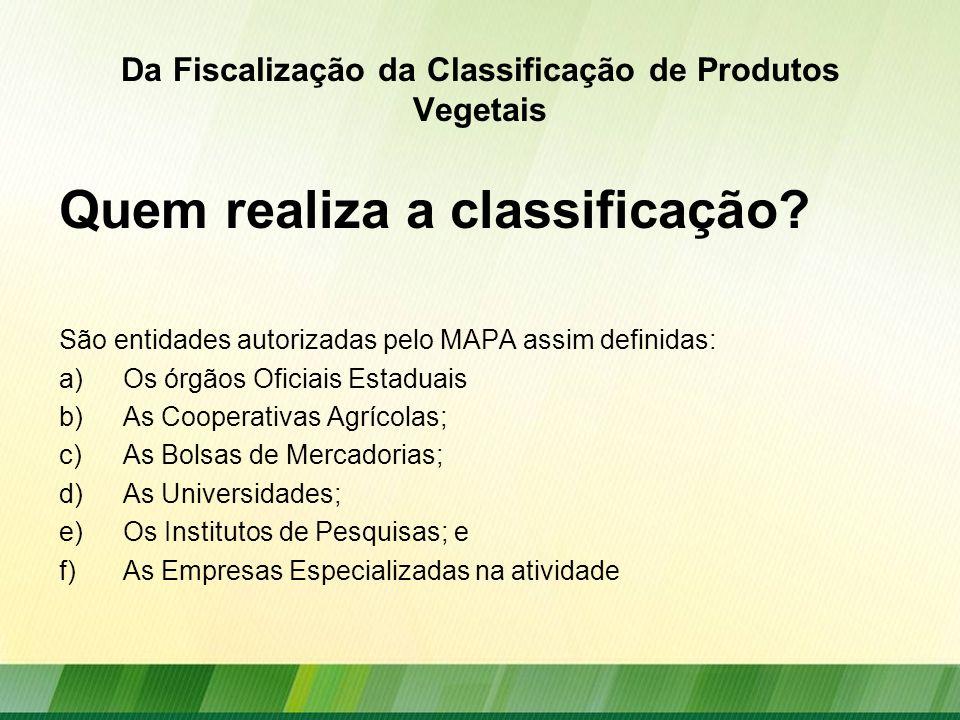 Da Fiscalização da Classificação de Produtos Vegetais Quem realiza a classificação? São entidades autorizadas pelo MAPA assim definidas: a)Os órgãos O