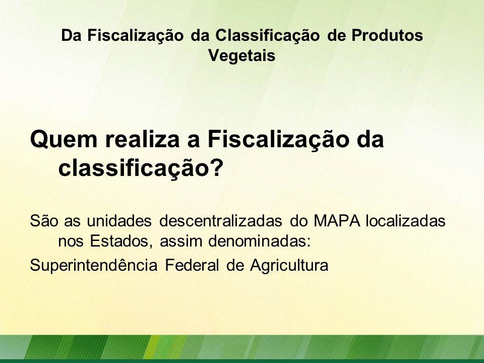 Da Fiscalização da Classificação de Produtos Vegetais Quem realiza a Fiscalização da classificação? São as unidades descentralizadas do MAPA localizad