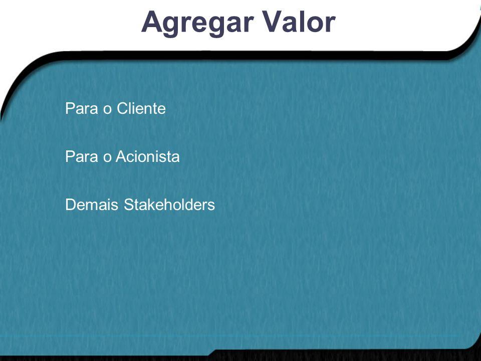 Agregar Valor Para o Cliente Para o Acionista Demais Stakeholders