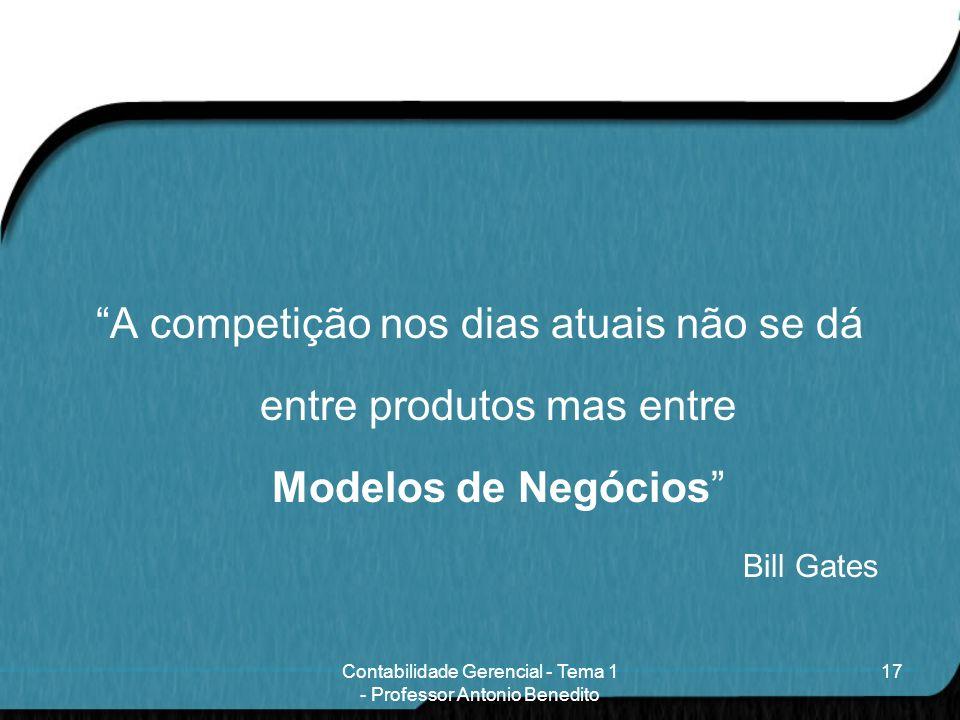 A competição nos dias atuais não se dá entre produtos mas entre Modelos de Negócios Bill Gates 17Contabilidade Gerencial - Tema 1 - Professor Antonio