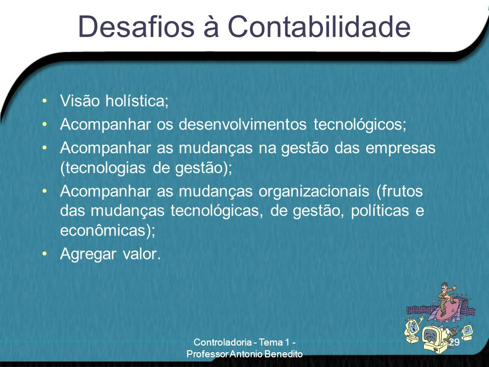 Desafios à Contabilidade Visão holística; Acompanhar os desenvolvimentos tecnológicos; Acompanhar as mudanças na gestão das empresas (tecnologias de g