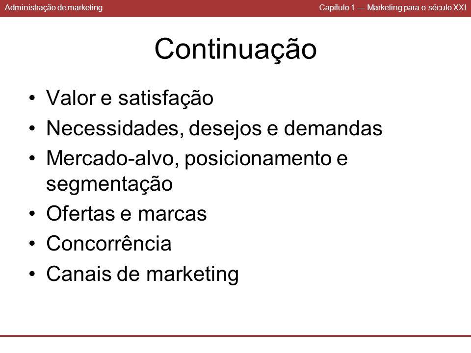 Administração de marketingCapítulo 1 Marketing para o século XXI Continuação Valor e satisfação Necessidades, desejos e demandas Mercado-alvo, posicio