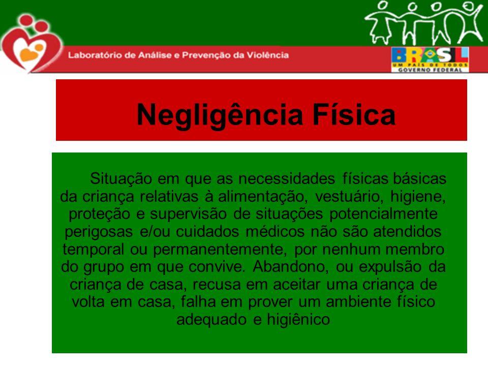 Negligência Física Situação em que as necessidades físicas básicas da criança relativas à alimentação, vestuário, higiene, proteção e supervisão de si