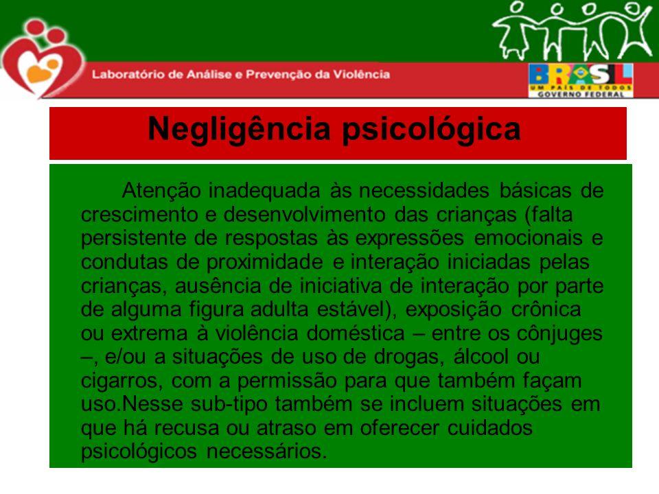 Negligência psicológica Atenção inadequada às necessidades básicas de crescimento e desenvolvimento das crianças (falta persistente de respostas às ex