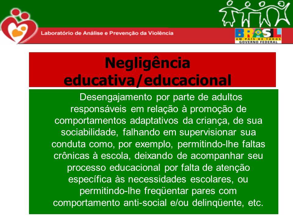 Negligência educativa/educacional Desengajamento por parte de adultos responsáveis em relação à promoção de comportamentos adaptativos da criança, de