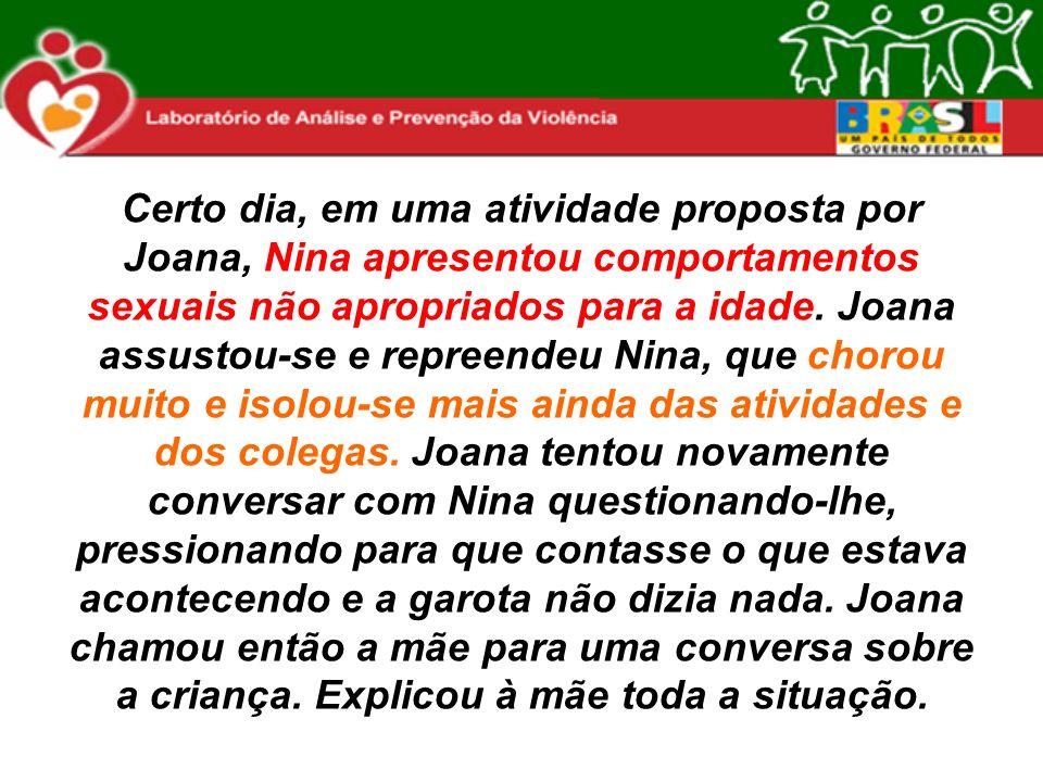 Certo dia, em uma atividade proposta por Joana, Nina apresentou comportamentos sexuais não apropriados para a idade. Joana assustou-se e repreendeu Ni