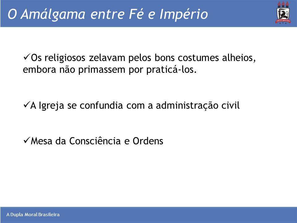 A Dupla Moral Brasileira O Amálgama entre Fé e Império Os religiosos zelavam pelos bons costumes alheios, embora não primassem por praticá-los. A Igre