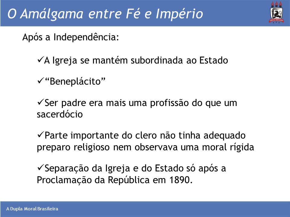 A Dupla Moral Brasileira O Amálgama entre Fé e Império Após a Independência: A Igreja se mantém subordinada ao Estado Beneplácito Ser padre era mais u
