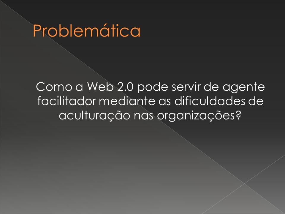 Como a Web 2.0 pode servir de agente facilitador mediante as dificuldades de aculturação nas organizações?
