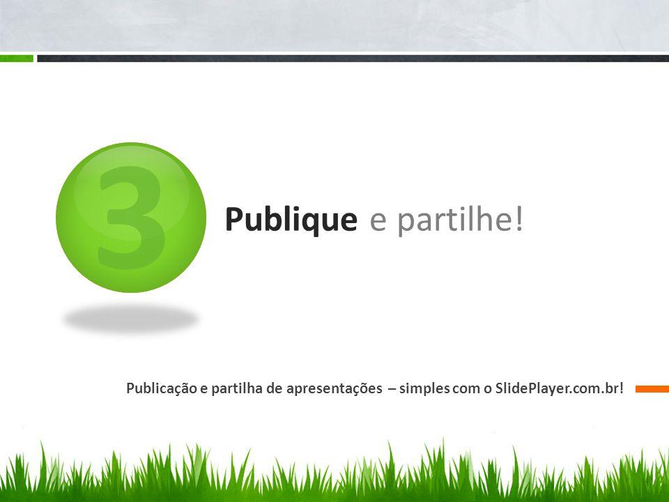3 Publique e partilhe! Publicação e partilha de apresentações – simples com o SlidePlayer.com.br!
