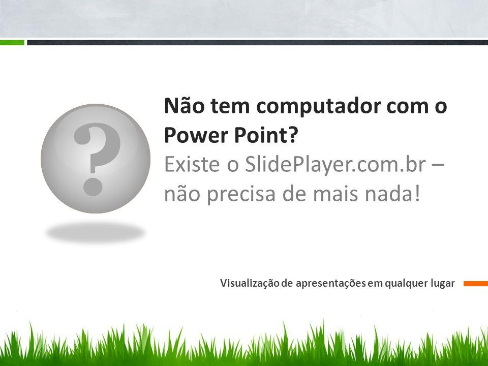Não tem computador com o Power Point.Existe o SlidePlayer.com.br – não precisa de mais nada.