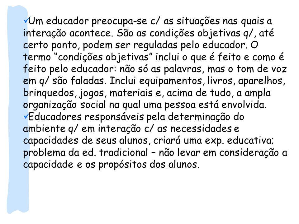 Um educador preocupa-se c/ as situações nas quais a interação acontece. São as condições objetivas q/, até certo ponto, podem ser reguladas pelo educa