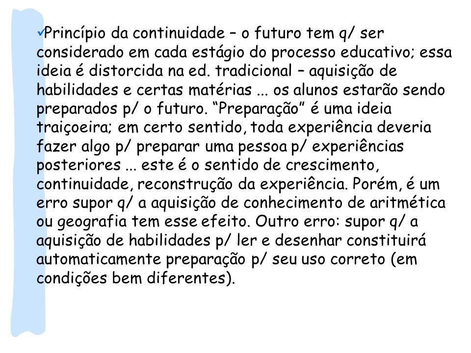 Princípio da continuidade – o futuro tem q/ ser considerado em cada estágio do processo educativo; essa ideia é distorcida na ed. tradicional – aquisi