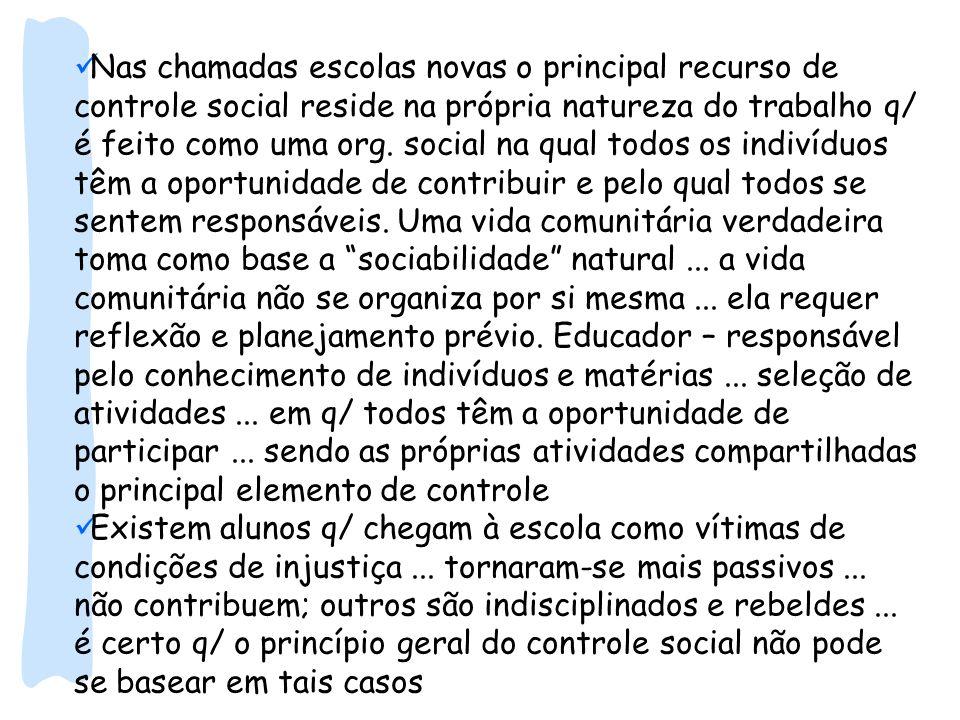 Nas chamadas escolas novas o principal recurso de controle social reside na própria natureza do trabalho q/ é feito como uma org. social na qual todos