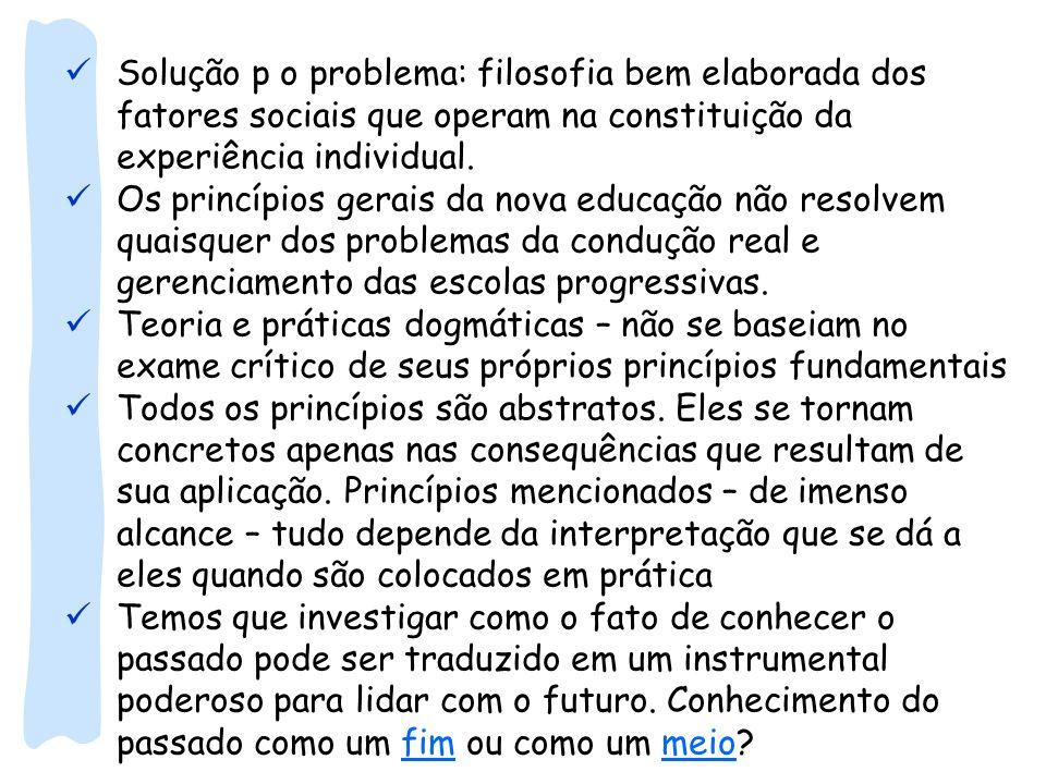 Solução p o problema: filosofia bem elaborada dos fatores sociais que operam na constituição da experiência individual. Os princípios gerais da nova e