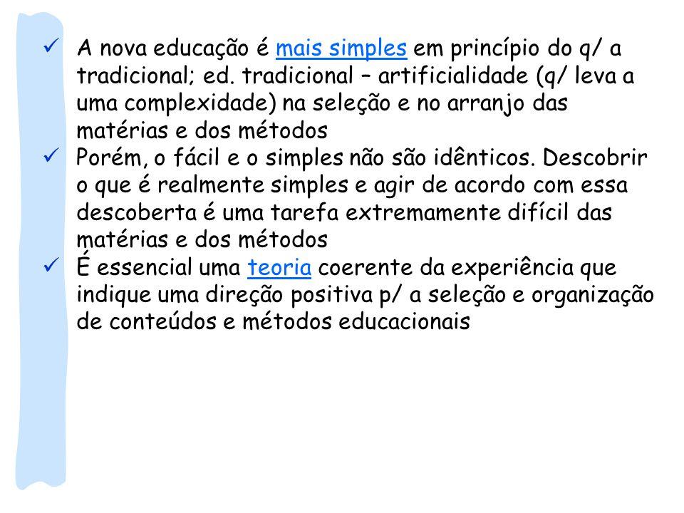 A nova educação é mais simples em princípio do q/ a tradicional; ed. tradicional – artificialidade (q/ leva a uma complexidade) na seleção e no arranj