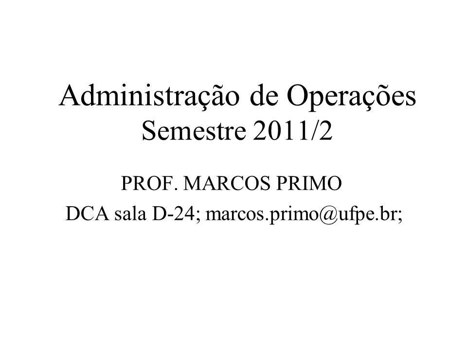 Administração de Operações Semestre 2011/2 PROF. MARCOS PRIMO DCA sala D-24; marcos.primo@ufpe.br;