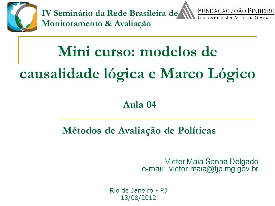 Mini curso: modelos de causalidade lógica e Marco Lógico Rio de Janeiro - RJ 13/08/2012 Victor Maia Senna Delgado e-mail: victor.maia@fjp.mg.gov.br Au